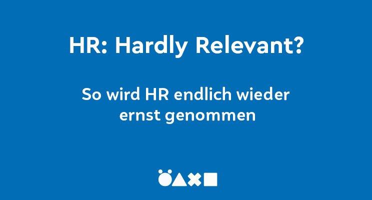 HR – Hardly Relevant Warum Sie im Unternehmen niemand ernst nimmt und wie Sie das endlich ändern.